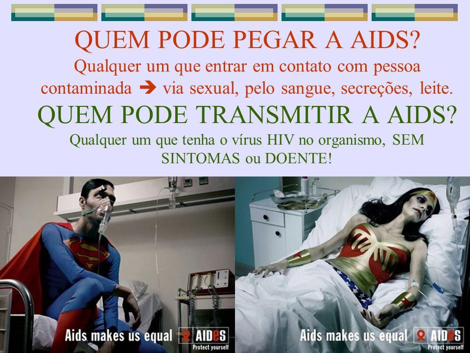 QUEM PODE PEGAR A AIDS? Qualquer um que entrar em contato com pessoa contaminada via sexual, pelo sangue, secreções, leite. QUEM PODE TRANSMITIR A AID