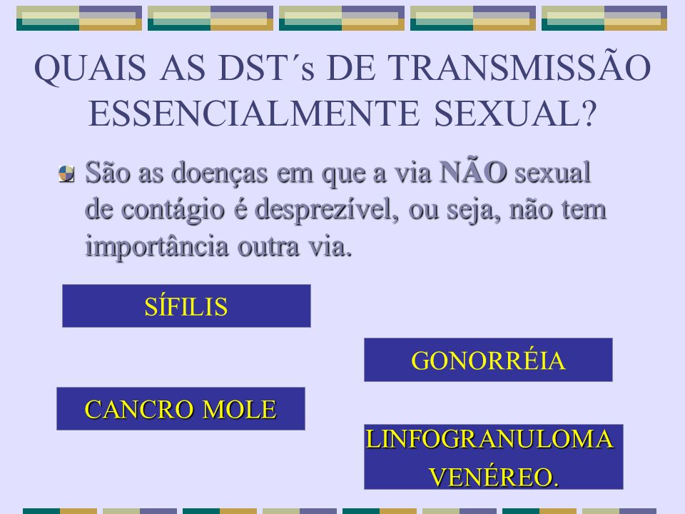 QUAIS AS DST´s DE TRANSMISSÃO ESSENCIALMENTE SEXUAL? São as doenças em que a via NÃO sexual de contágio é desprezível, ou seja, não tem importância ou