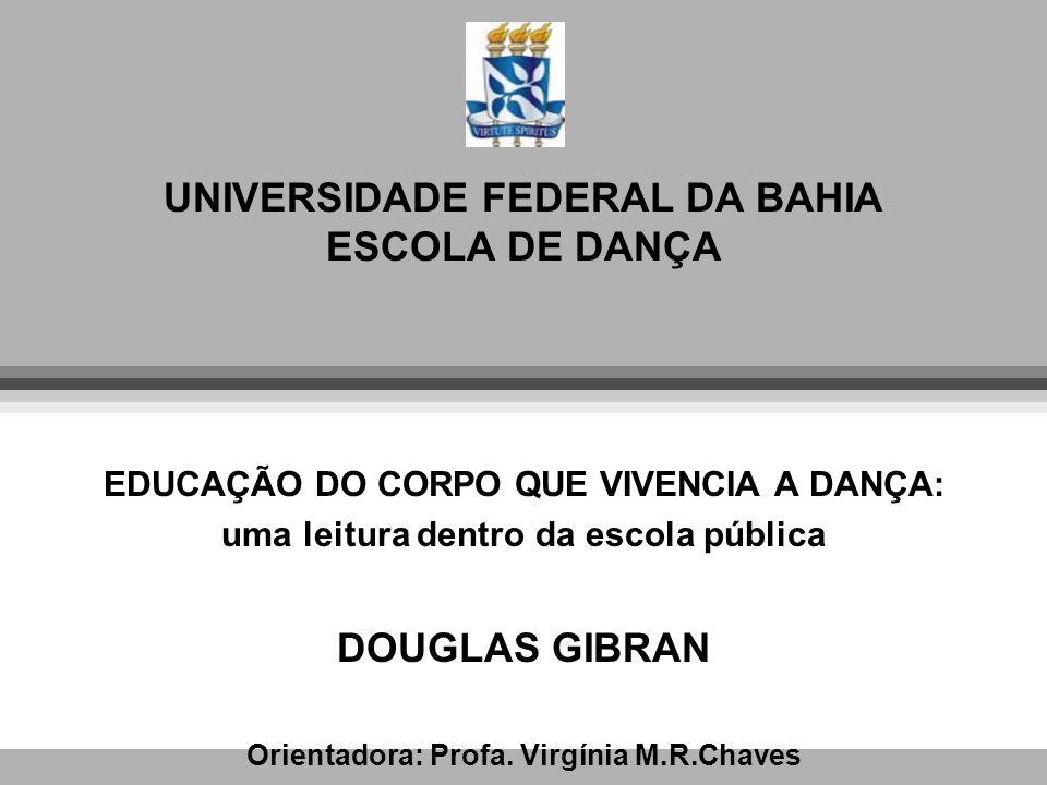UNIVERSIDADE FEDERAL DA BAHIA ESCOLA DE DANÇA EDUCAÇÃO DO CORPO QUE VIVENCIA A DANÇA: uma leitura dentro da escola pública DOUGLAS GIBRAN Orientadora: Profa.