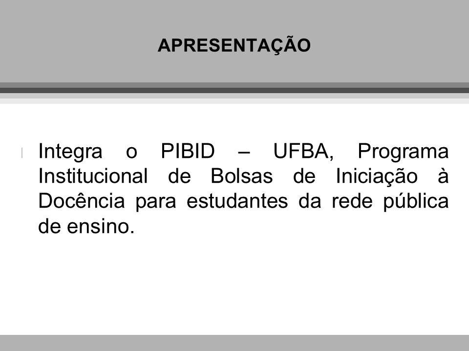 APRESENTAÇÃO l Integra o PIBID – UFBA, Programa Institucional de Bolsas de Iniciação à Docência para estudantes da rede pública de ensino.