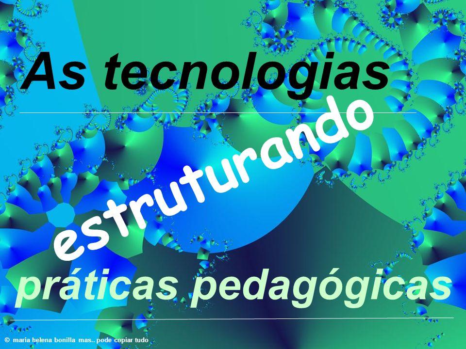 estruturando As tecnologias © maria helena bonilla mas.. pode copiar tudo práticas pedagógicas