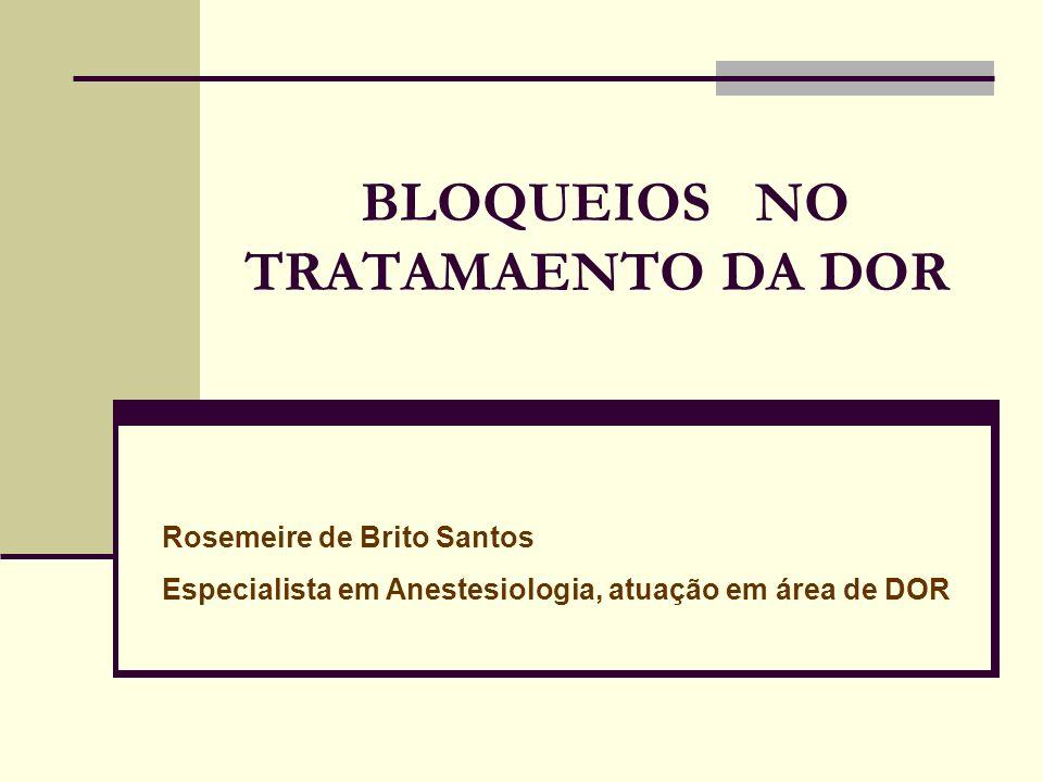 BLOQUEIOS NO TRATAMAENTO DA DOR Rosemeire de Brito Santos Especialista em Anestesiologia, atuação em área de DOR