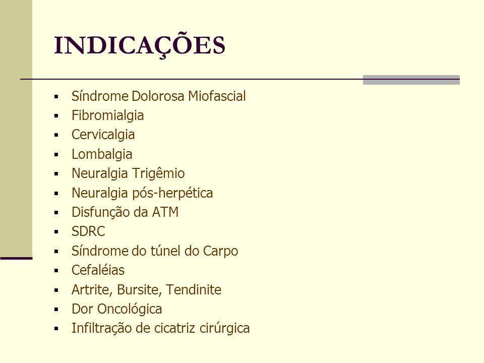 INDICAÇÕES Síndrome Dolorosa Miofascial Fibromialgia Cervicalgia Lombalgia Neuralgia Trigêmio Neuralgia pós-herpética Disfunção da ATM SDRC Síndrome do túnel do Carpo Cefaléias Artrite, Bursite, Tendinite Dor Oncológica Infiltração de cicatriz cirúrgica