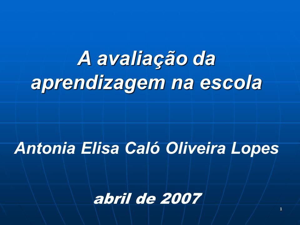 1 A avaliação da aprendizagem na escola Antonia Elisa Caló Oliveira Lopes abril de 2007