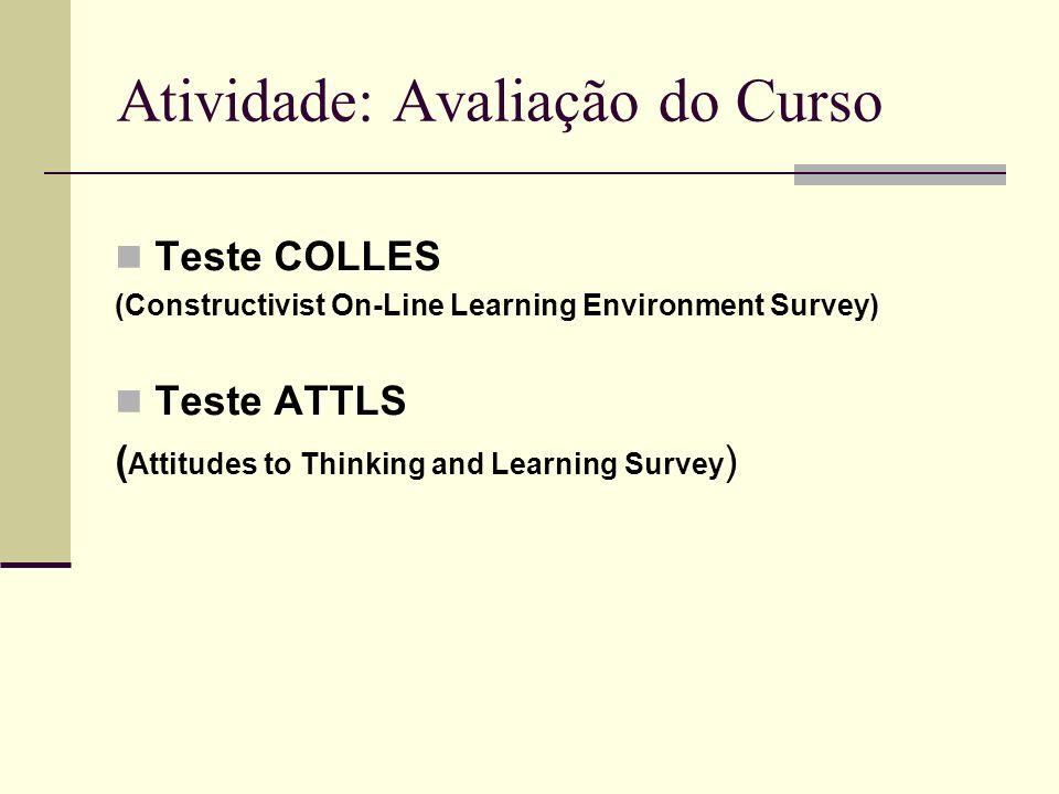Atividade: Avaliação do Curso Teste COLLES (Constructivist On-Line Learning Environment Survey) Teste ATTLS ( Attitudes to Thinking and Learning Surve