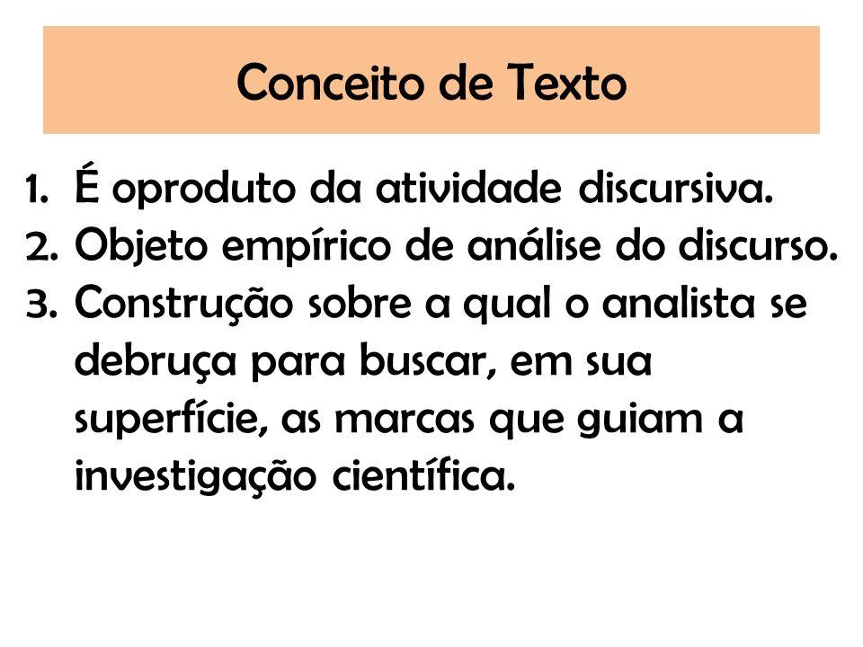 Conceito de Texto 1.É oproduto da atividade discursiva. 2.Objeto empírico de análise do discurso. 3.Construção sobre a qual o analista se debruça para