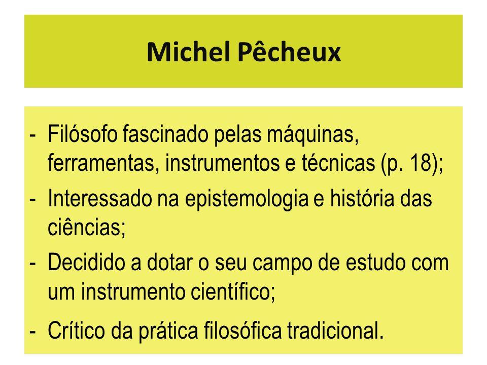 Michel Pêcheux -Filósofo fascinado pelas máquinas, ferramentas, instrumentos e técnicas (p. 18); -Interessado na epistemologia e história das ciências