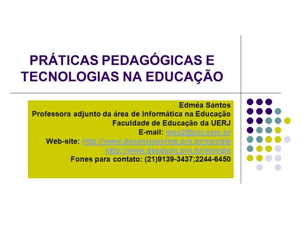 PRÁTICAS PEDAGÓGICAS E TECNOLOGIAS NA EDUCAÇÃO Edméa Santos Professora adjunto da área de Informática na Educação Faculdade de Educação da UERJ E-mail: mea2@uol.com.brmea2@uol.com.br Web-site: http://www.docenciaonline.pro.br/moodlehttp://www.docenciaonline.pro.br/moodle http://www.deaduerj.pro.br/moodle Fones para contato: (21)9139-3437;2244-6450