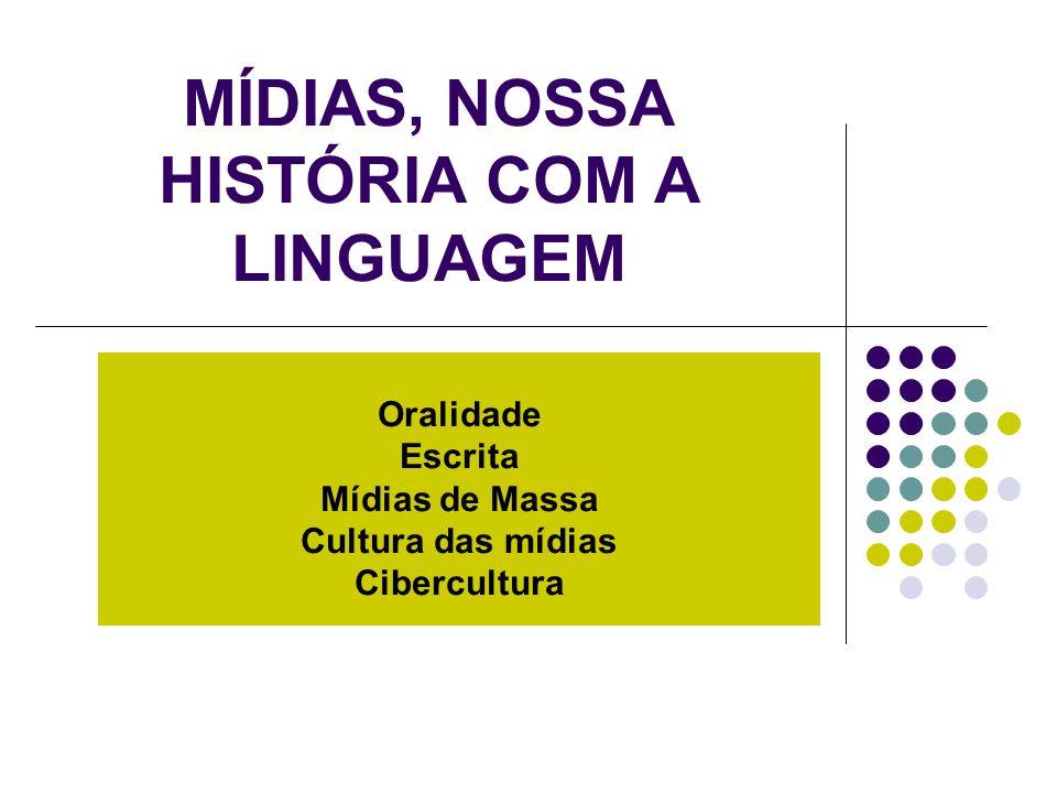 MÍDIAS, NOSSA HISTÓRIA COM A LINGUAGEM Oralidade Escrita Mídias de Massa Cultura das mídias Cibercultura