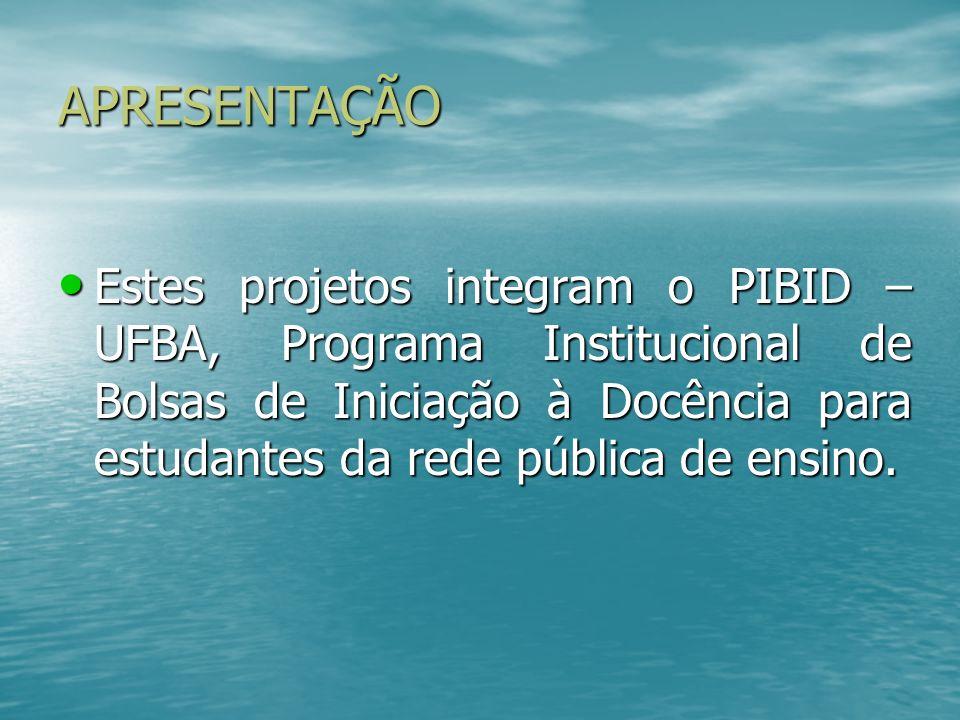 APRESENTAÇÃO Estes projetos integram o PIBID – UFBA, Programa Institucional de Bolsas de Iniciação à Docência para estudantes da rede pública de ensin