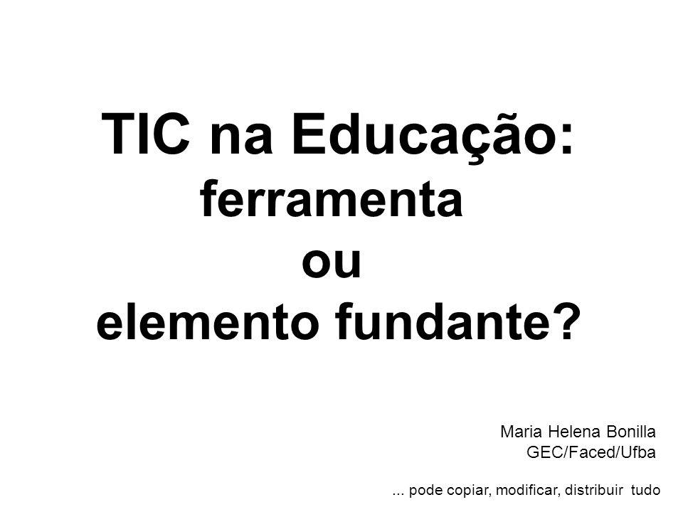 TIC na Educação: ferramenta ou elemento fundante? Maria Helena Bonilla GEC/Faced/Ufba... pode copiar, modificar, distribuir tudo