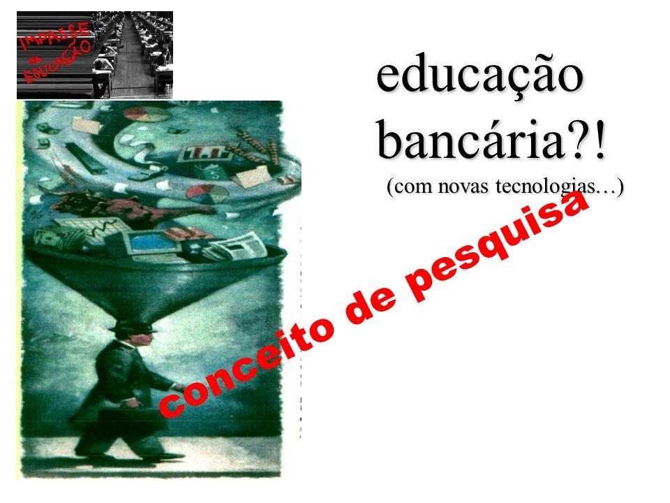 educação bancária?! (com novas tecnologias…) © nelson pretto mas.. pode copiar tudo conceito de pesquisa