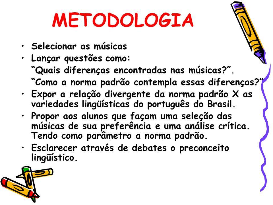 METODOLOGIA Selecionar as músicas Lançar questões como: Quais diferenças encontradas nas músicas?. Como a norma padrão contempla essas diferenças? Exp