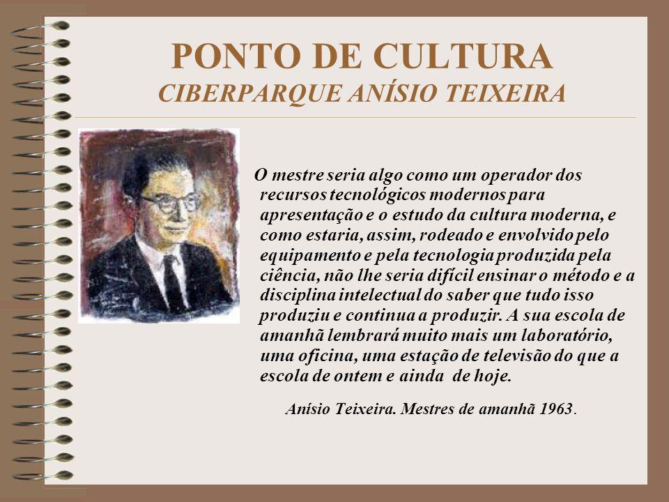 PONTO DE CULTURA CIBERPARQUE ANÍSIO TEIXEIRA O mestre seria algo como um operador dos recursos tecnológicos modernos para apresentação e o estudo da c