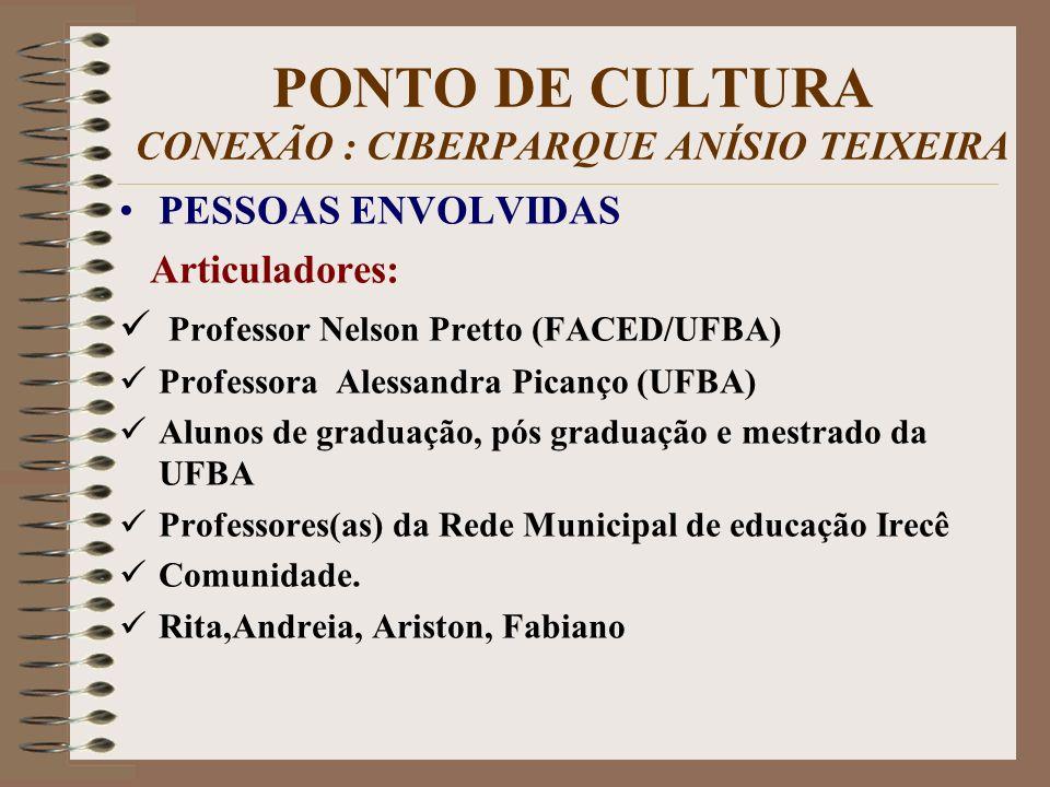 PONTO DE CULTURA CONEXÃO : CIBERPARQUE ANÍSIO TEIXEIRA PESSOAS ENVOLVIDAS Articuladores: Professor Nelson Pretto (FACED/UFBA) Professora Alessandra Pi