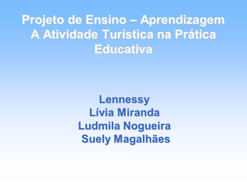 Projeto de Ensino – Aprendizagem A Atividade Turística na Prática Educativa Lennessy Lívia Miranda Ludmila Nogueira Suely Magalhães Suely Magalhães