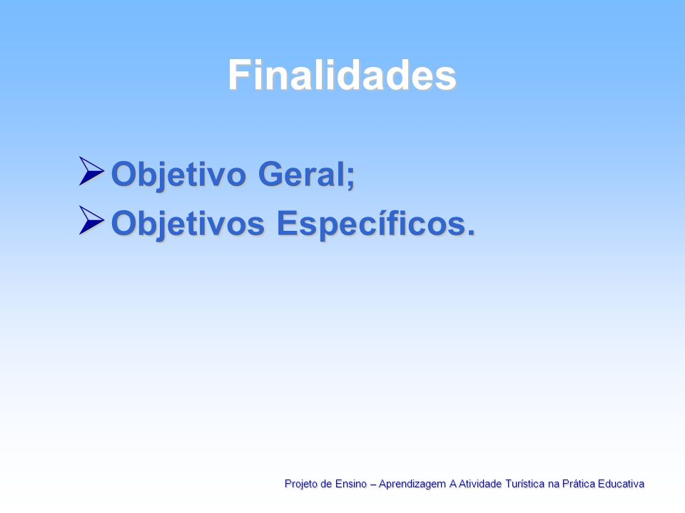 Finalidades Objetivo Geral; Objetivo Geral; Objetivos Específicos. Objetivos Específicos. Projeto de Ensino – Aprendizagem A Atividade Turística na Pr