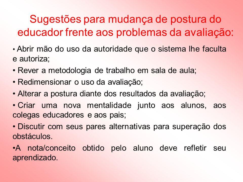 Sugestões para mudança de postura do educador frente aos problemas da avaliação: Abrir mão do uso da autoridade que o sistema lhe faculta e autoriza;
