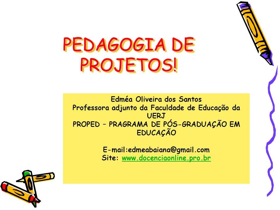 Edméa Oliveira dos Santos Professora adjunto da Faculdade de Educação da UERJ PROPED – PRAGRAMA DE PÓS-GRADUAÇÃO EM EDUCAÇÃO E-mail:edmeabaiana@gmail.com Site: www.docenciaonline.pro.brwww.docenciaonline.pro.br PEDAGOGIA DE PROJETOS!