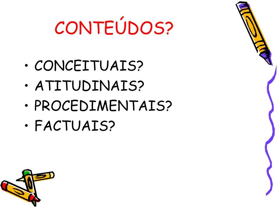 CONTEÚDOS? CONCEITUAIS? ATITUDINAIS? PROCEDIMENTAIS? FACTUAIS?