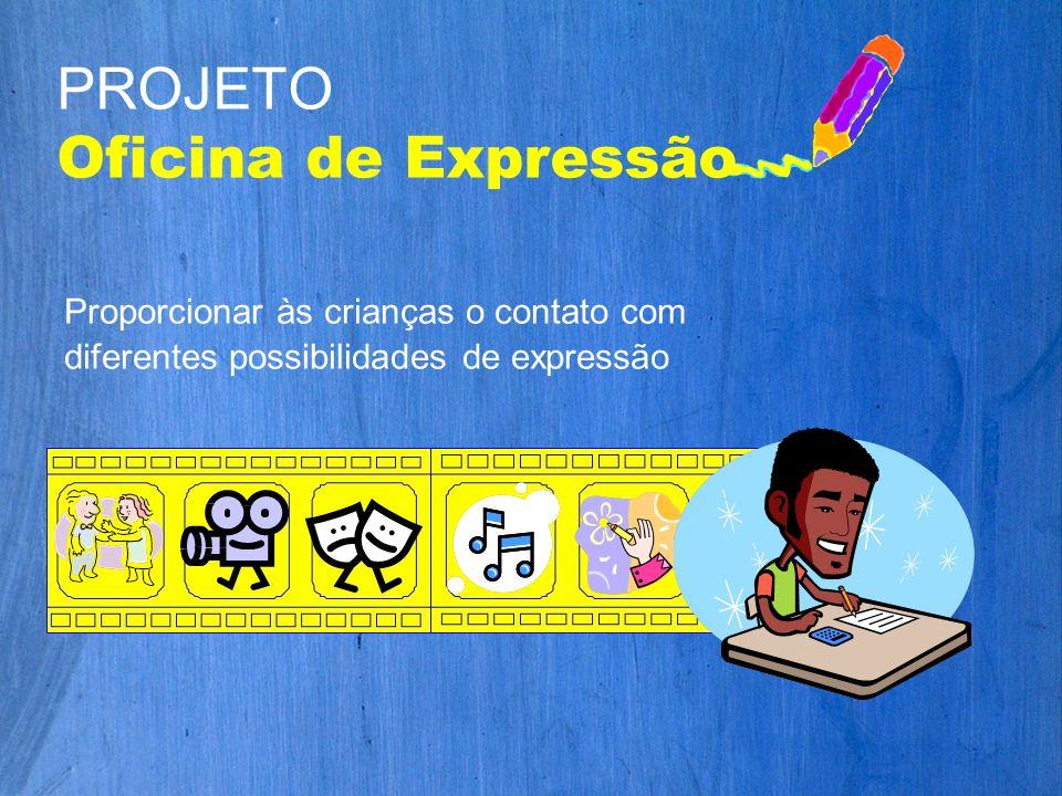 Proporcionar às crianças o contato com diferentes possibilidades de expressão PROJETO Oficina de Expressão