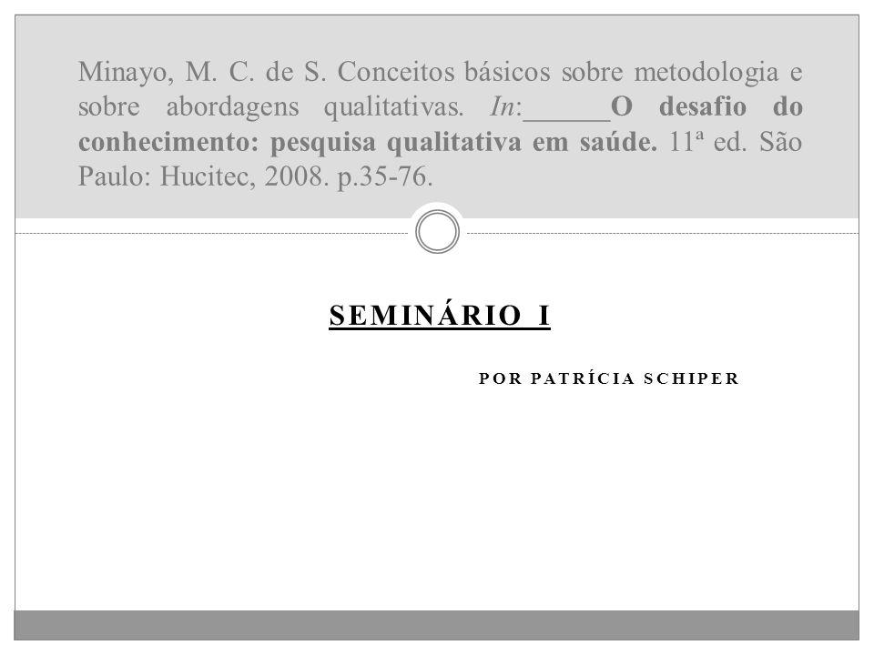 SEMINÁRIO I POR PATRÍCIA SCHIPER Minayo, M. C. de S. Conceitos básicos sobre metodologia e sobre abordagens qualitativas. In:______O desafio do conhec