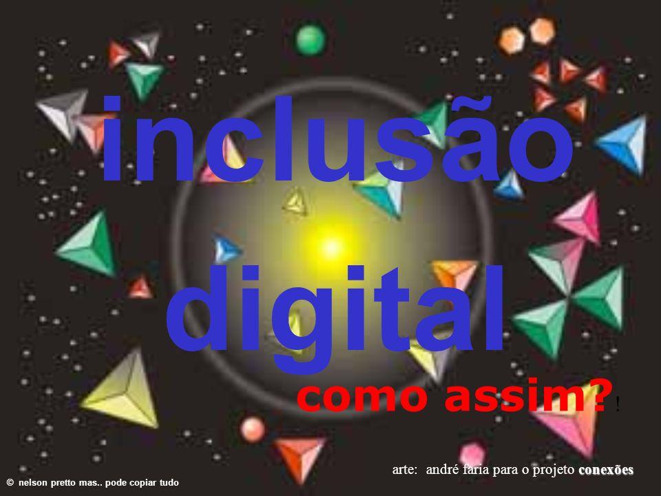 © nelson pretto mas.. pode copiar tudo conexões arte: andré faria para o projeto conexões inclusão digital como assim? !