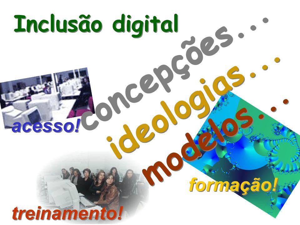 concepções... ideologias... modelos... concepções... ideologias... modelos... Inclusão digital acesso! treinamento! formação!