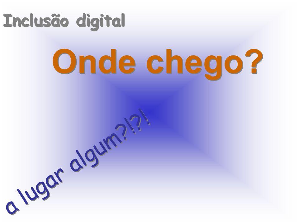 Inclusão digital Onde chego? a lugar algum?!?!