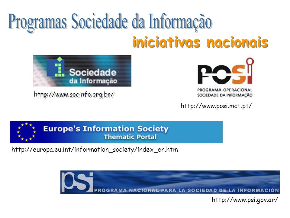 http://www.socinfo.org.br/ http://www.posi.mct.pt/ http://www.psi.gov.ar/ http://europa.eu.int/information_society/index_en.htm iniciativas nacionais