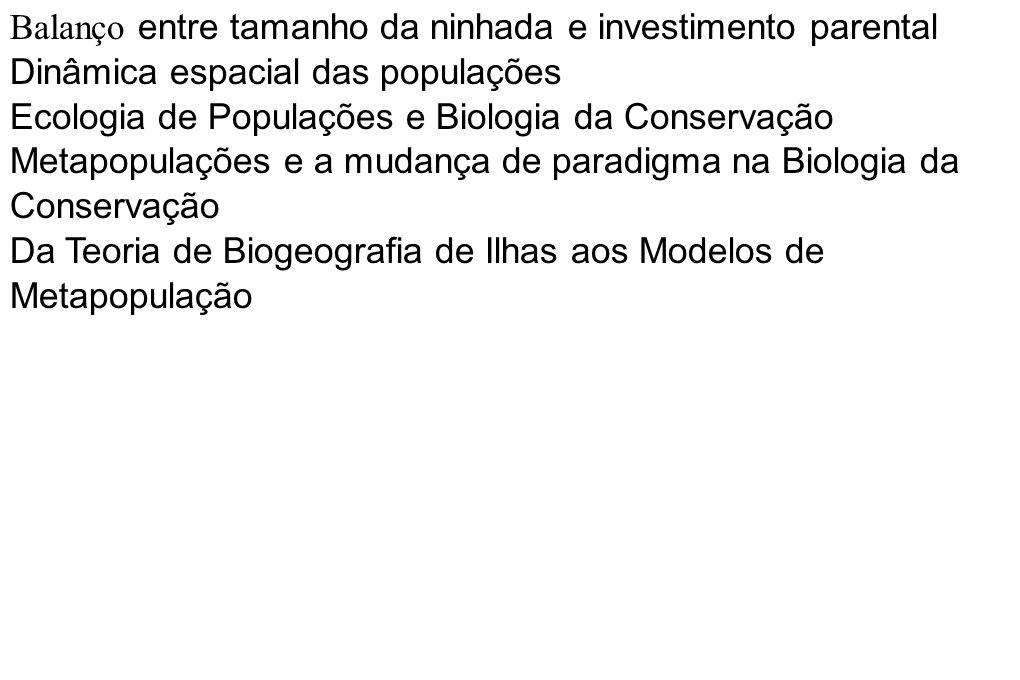 Balanço entre tamanho da ninhada e investimento parental Dinâmica espacial das populações Ecologia de Populações e Biologia da Conservação Metapopulaç