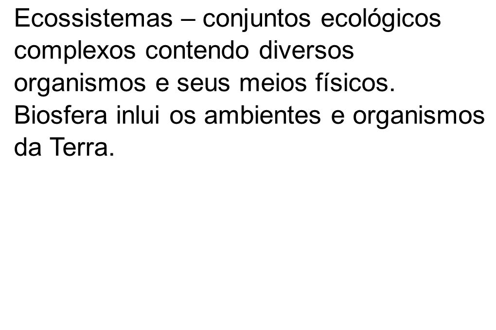Ecossistemas – conjuntos ecológicos complexos contendo diversos organismos e seus meios físicos. Biosfera inlui os ambientes e organismos da Terra.