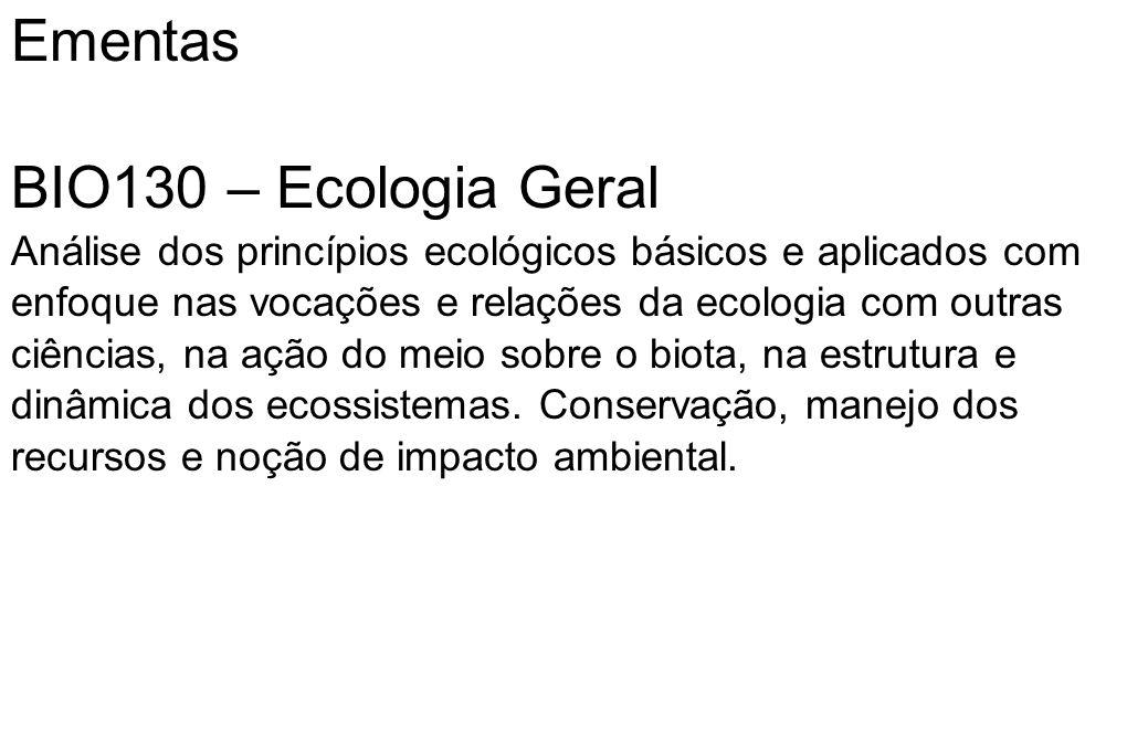 Ementas BIO130 – Ecologia Geral Análise dos princípios ecológicos básicos e aplicados com enfoque nas vocações e relações da ecologia com outras ciênc