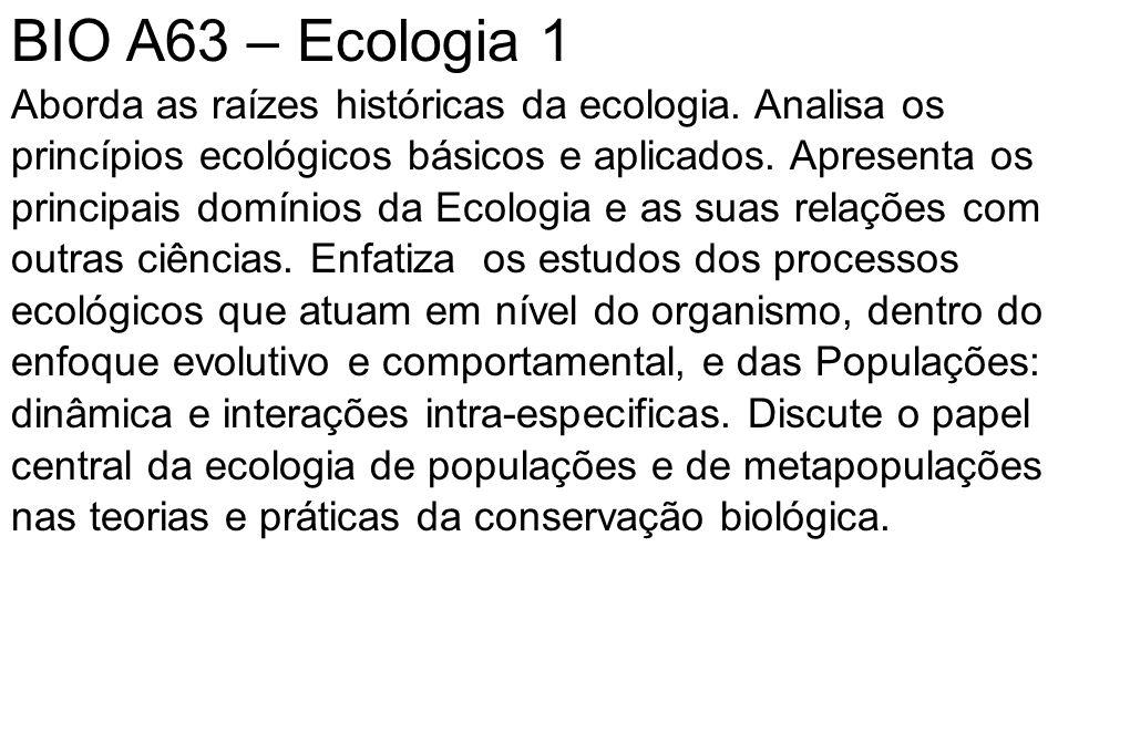 BIO A63 – Ecologia 1 Aborda as raízes históricas da ecologia. Analisa os princípios ecológicos básicos e aplicados. Apresenta os principais domínios d