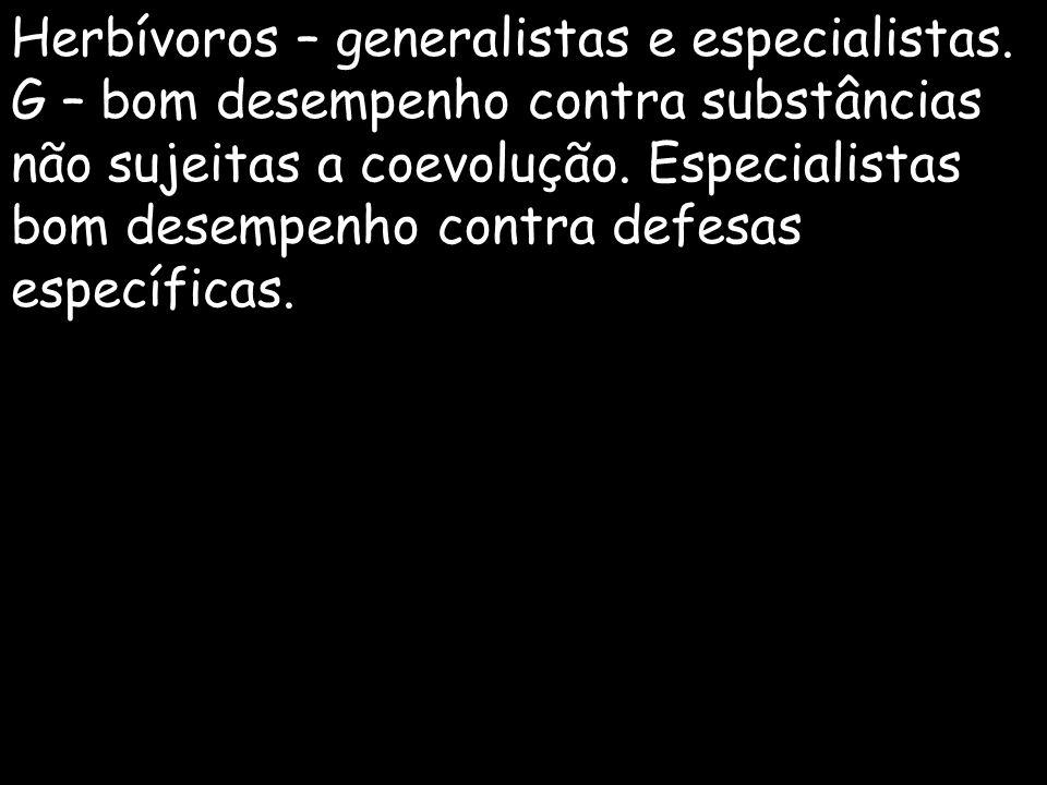 Herbívoros – generalistas e especialistas. G – bom desempenho contra substâncias não sujeitas a coevolução. Especialistas bom desempenho contra defesa