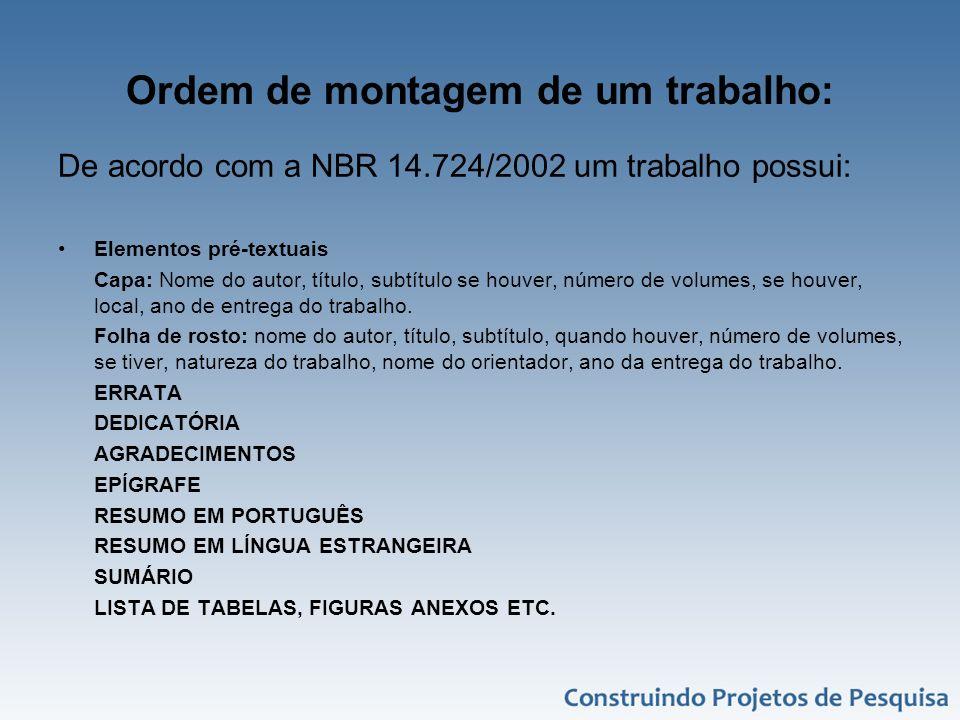 Ordem de montagem de um trabalho: De acordo com a NBR 14.724/2002 um trabalho possui: Elementos pré-textuais Capa: Nome do autor, título, subtítulo se