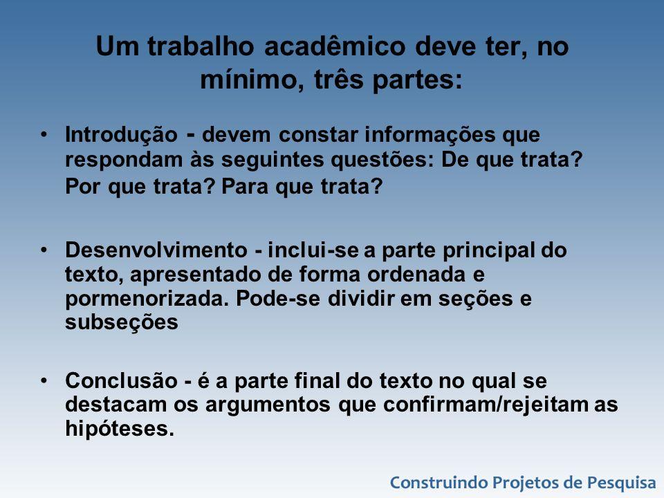 Um trabalho acadêmico deve ter, no mínimo, três partes: Introdução - devem constar informações que respondam às seguintes questões: De que trata? Por