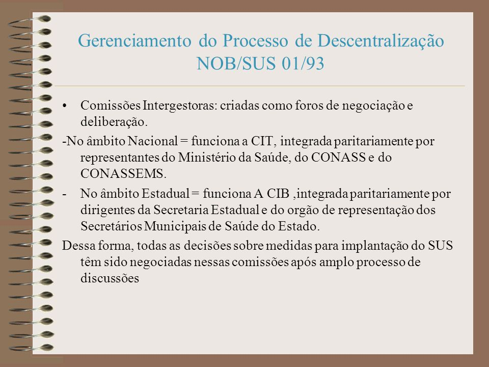 Gerenciamento do Processo de Descentralização NOB/SUS 01/93 Comissões Intergestoras: criadas como foros de negociação e deliberação.