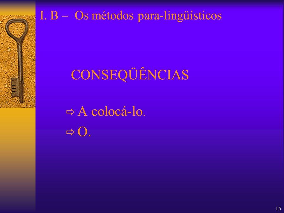 15 CONSEQÜÊNCIAS A colocá-lo. O. I. B – Os métodos para-lingüísticos