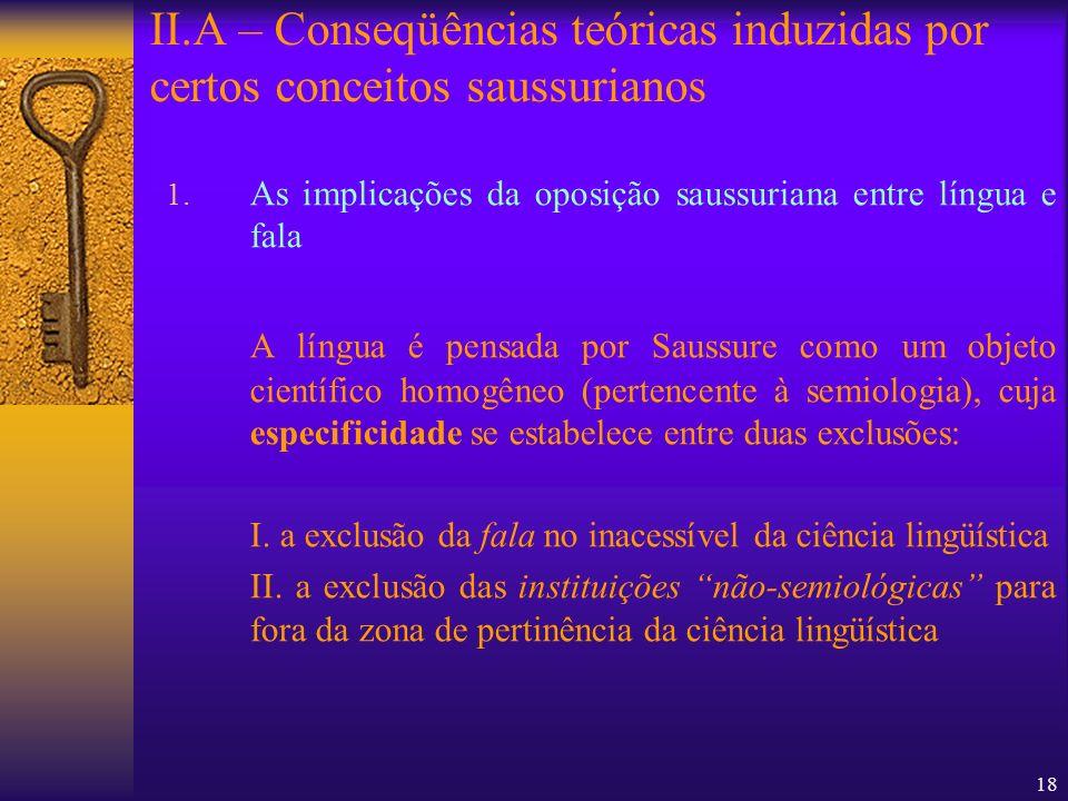 18 1. As implicações da oposição saussuriana entre língua e fala A língua é pensada por Saussure como um objeto científico homogêneo (pertencente à se