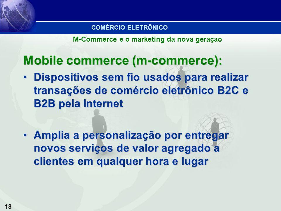 18 M-Commerce e o marketing da nova geraçao Mobile commerce (m-commerce): Dispositivos sem fio usados para realizar transações de comércio eletrônico