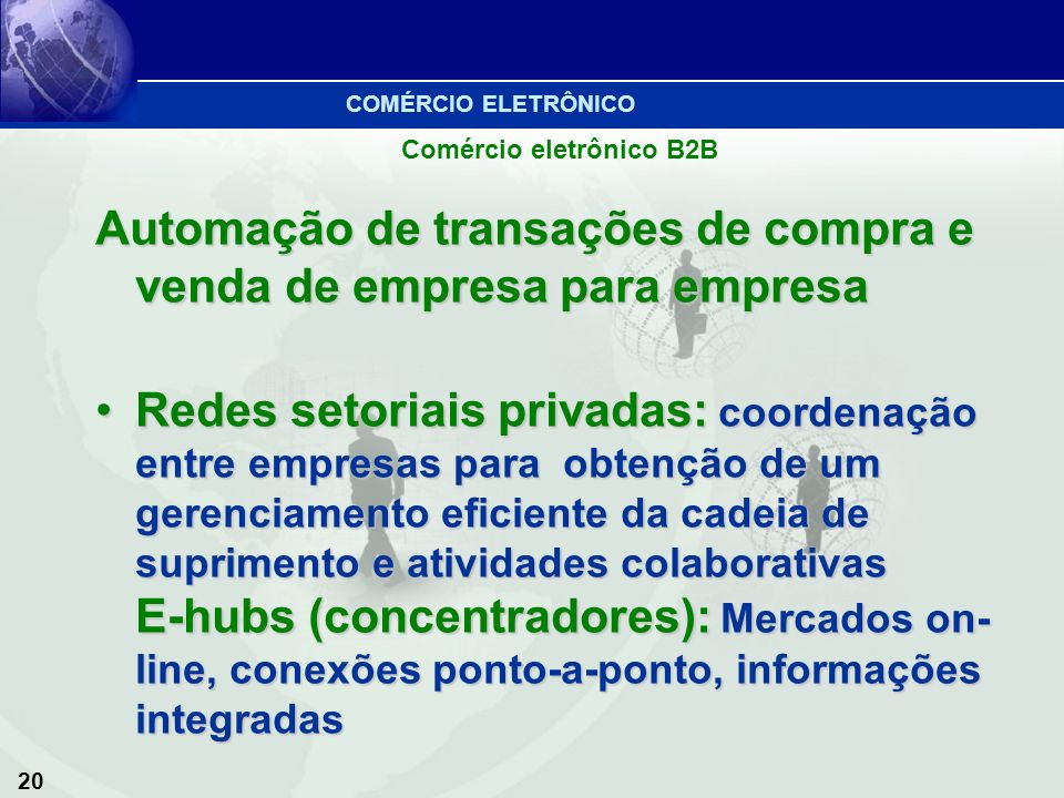 20 Comércio eletrônico B2B Automação de transações de compra e venda de empresa para empresa Redes setoriais privadas: coordenação entre empresas para
