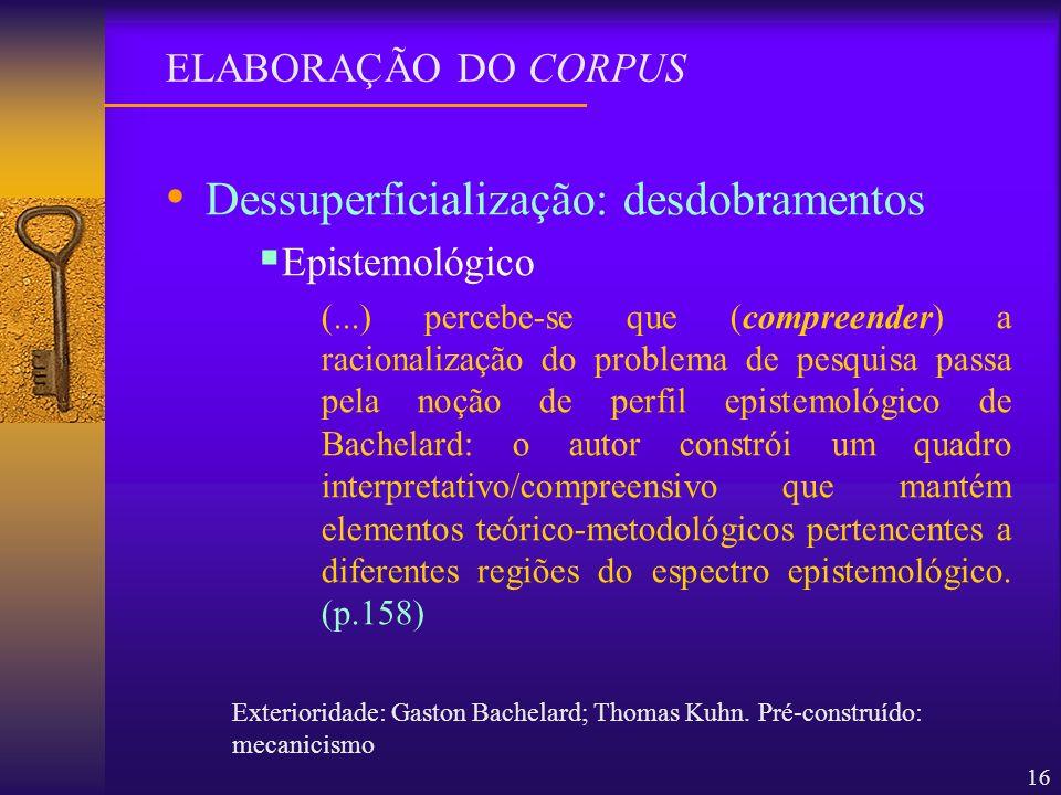 16 Dessuperficialização: desdobramentos Epistemológico (...) percebe-se que (compreender) a racionalização do problema de pesquisa passa pela noção de