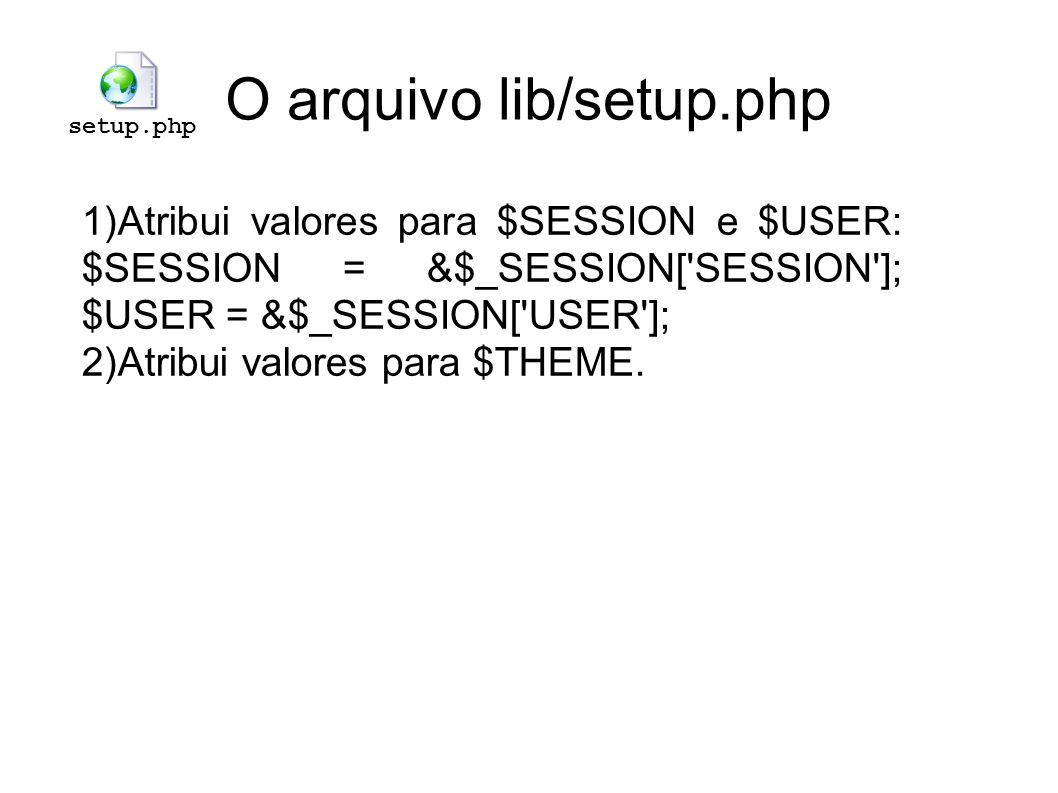 O arquivo lib/setup.php setup.php Atribui valores para $SESSION e $USER: $SESSION = &$_SESSION['SESSION']; $USER = &$_SESSION['USER']; Atribui valores