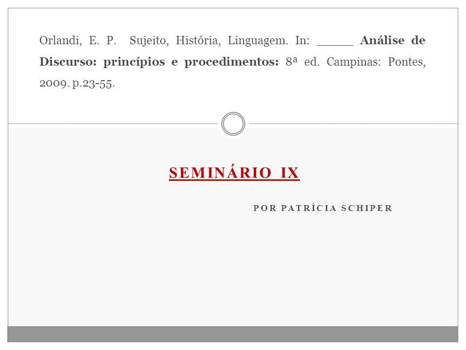 SEMINÁRIO IX POR PATRÍCIA SCHIPER Orlandi, E. P. Sujeito, História, Linguagem. In: _____ Análise de Discurso: princípios e procedimentos: 8ª ed. Campi