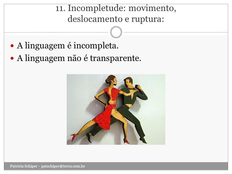 11. Incompletude: movimento, deslocamento e ruptura: A linguagem é incompleta. A linguagem não é transparente. Patrícia Schiper – patschiper@terra.com