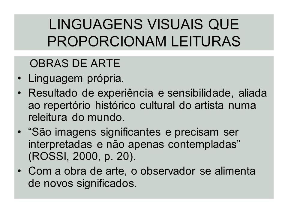 LINGUAGENS VISUAIS QUE PROPORCIONAM LEITURAS OBRAS DE ARTE Linguagem própria. Resultado de experiência e sensibilidade, aliada ao repertório histórico