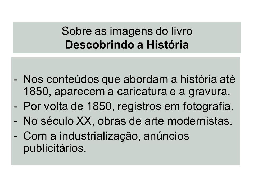 Sobre as imagens do livro Descobrindo a História -Nos conteúdos que abordam a história até 1850, aparecem a caricatura e a gravura. -Por volta de 1850