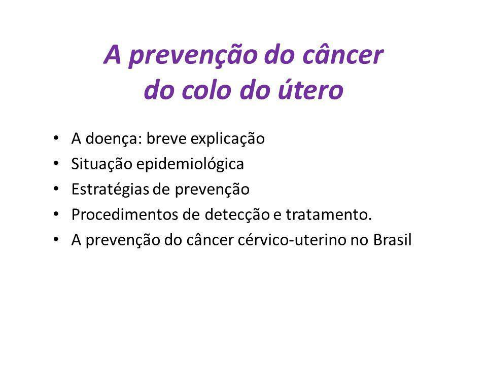 A prevenção do câncer do colo do útero A doença: breve explicação Situação epidemiológica Estratégias de prevenção Procedimentos de detecção e tratame