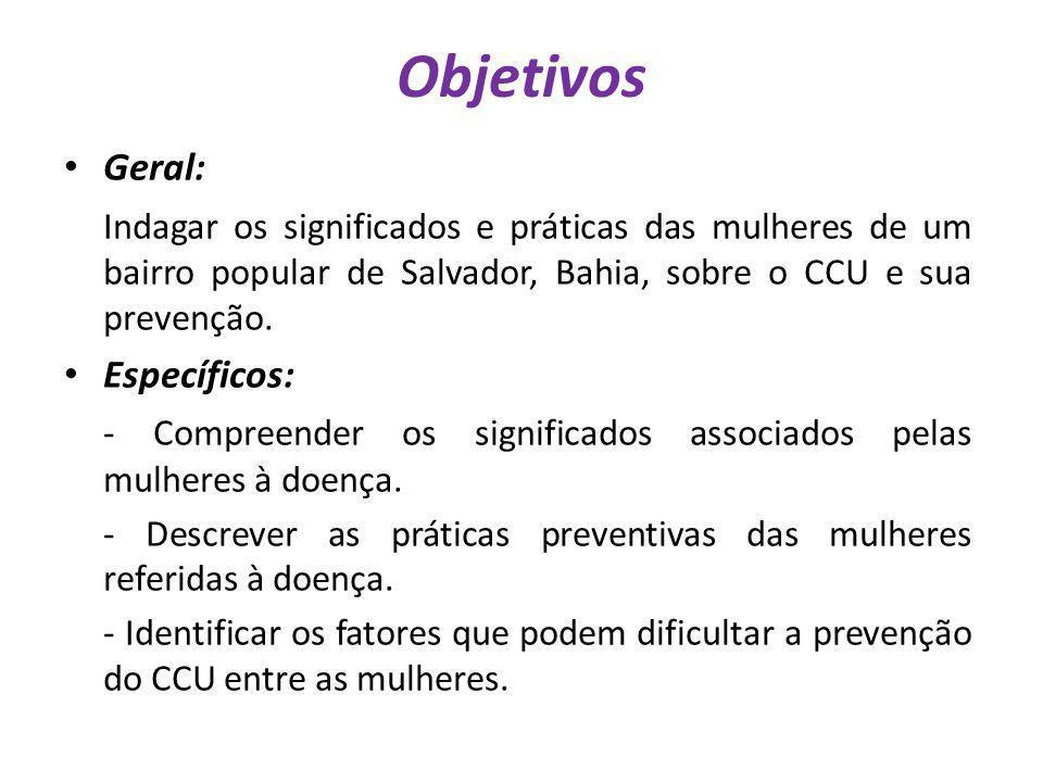 Objetivos Geral: Indagar os significados e práticas das mulheres de um bairro popular de Salvador, Bahia, sobre o CCU e sua prevenção. Específicos: -